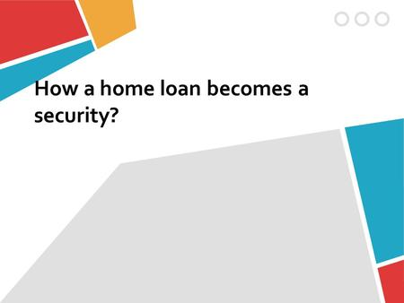 How a home loan becomes a security?. Firstly, I choose a house that I would like to buy. Than go to the saving Banks.