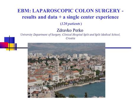 EBM: LAPAROSCOPIC COLON SURGERY - results and data + a single center experience (120 patients ) Zdravko Perko University Department of Surgery, Clinical.