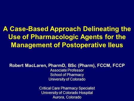 A Case-Based Approach Delineating the Use of Pharmacologic Agents for the Management of Postoperative Ileus Robert MacLaren, PharmD, BSc (Pharm), FCCM,