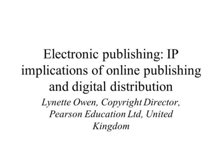 Electronic publishing: IP implications of online publishing and digital distribution Lynette Owen, Copyright Director, Pearson Education Ltd, United Kingdom.