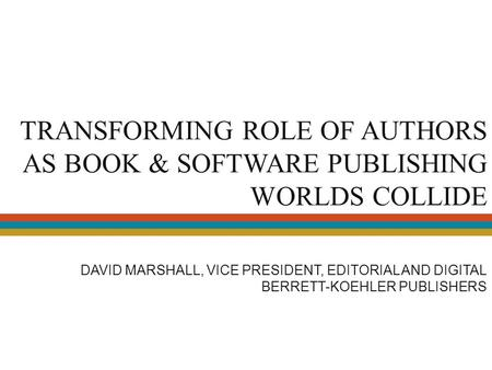 TRANSFORMING ROLE OF AUTHORS AS BOOK & SOFTWARE PUBLISHING WORLDS COLLIDE DAVID MARSHALL, VICE PRESIDENT, EDITORIAL AND DIGITAL BERRETT-KOEHLER PUBLISHERS.