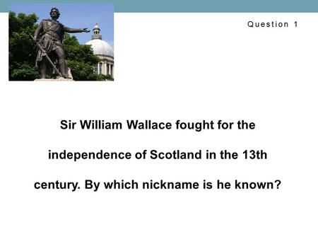 Sir William Wallace fought for the independence of Scotland in the 13th century. By which nickname is he known? Question 1.