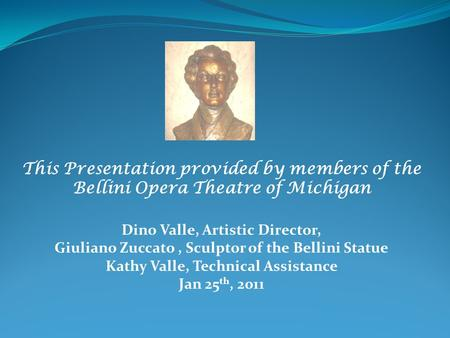 This Presentation provided by members of the Bellini Opera Theatre of Michigan Dino Valle, Artistic Director, Giuliano Zuccato, Sculptor of the Bellini.