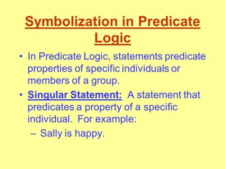 Symbolization in Predicate Logic In Predicate Logic, statements predicate properties of specific individuals or members of a group. Singular Statement: