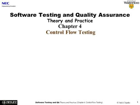 Software Testing and QA Theory and Practice (Chapter 4: Control Flow Testing) © Naik & Tripathy 1 Software Testing and Quality Assurance Theory and Practice.