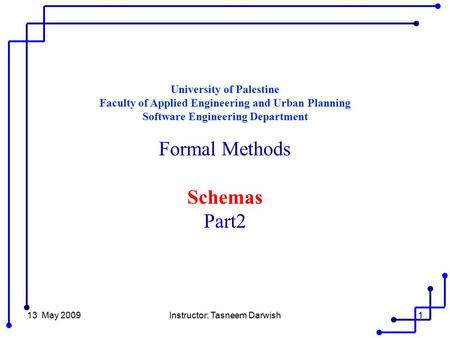 13 May 2009Instructor: Tasneem Darwish1 University of Palestine Faculty of Applied Engineering and Urban Planning Software Engineering Department Formal.