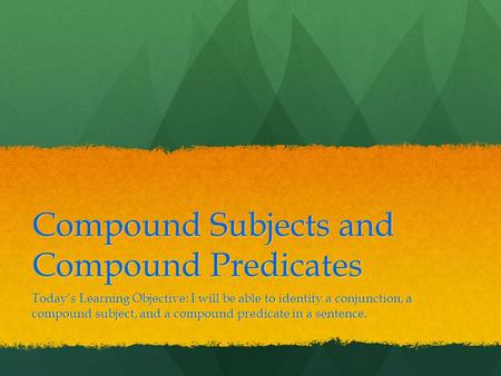Compound Subjects and Compound Predicates Today's Learning Objective: I will be able to identify a conjunction, a compound subject, and a compound predicate.