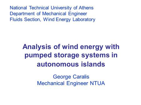 Analysis of wind energy with pumped storage systems in autonomous islands George Caralis Mechanical Engineer NTUA National Technical University of Athens.