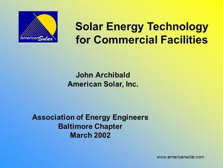 Www.americansolar.com Solar Energy Technology for Commercial Facilities John Archibald American Solar, Inc. Association of Energy Engineers Baltimore Chapter.