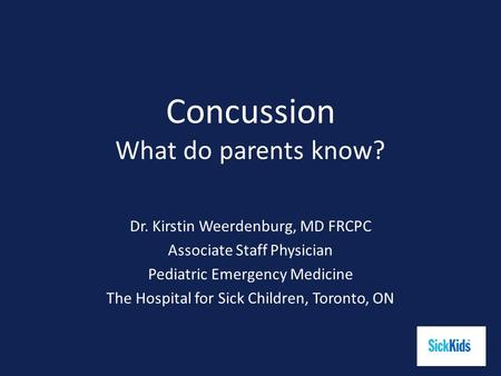 Concussion What do parents know? Dr. Kirstin Weerdenburg, MD FRCPC Associate Staff Physician Pediatric Emergency Medicine The Hospital for Sick Children,