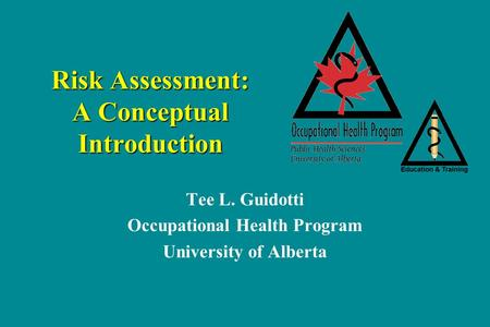 Risk Assessment: A Conceptual Introduction Tee L. Guidotti Occupational Health Program University of Alberta.
