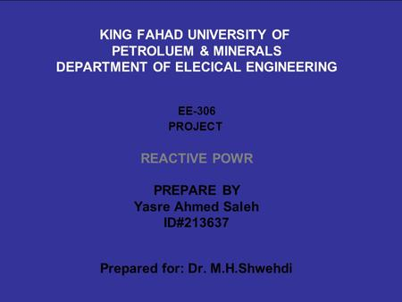 KING FAHAD UNIVERSITY OF PETROLUEM & MINERALS DEPARTMENT OF ELECICAL ENGINEERING EE-306 PROJECT REACTIVE POWR PREPARE BY Yasre Ahmed Saleh ID#213637 Prepared.
