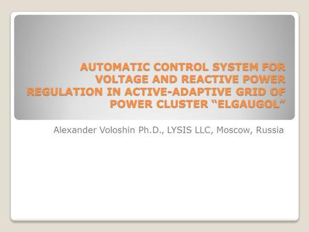 "AUTOMATIC CONTROL SYSTEM FOR VOLTAGE AND REACTIVE POWER REGULATION IN ACTIVE-ADAPTIVE GRID OF POWER CLUSTER ""ELGAUGOL"" Alexander Voloshin Ph.D., LYSIS."