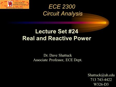ECE 2300 Circuit Analysis Dr. Dave Shattuck Associate Professor, ECE Dept. Lecture Set #24 Real and Reactive Power 713 743-4422 W326-D3.
