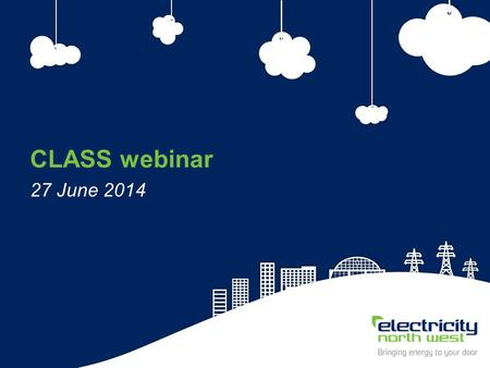 1 CLASS webinar 27 June 2014. 2 CLASS webinar 27 June 2014 Simon Brooke, Low Carbon Projects Manager Electricity North West.
