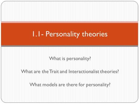 What is personality? What are the Trait and Interactionalist theories? What models are there for personality? 1.1- Personality theories.