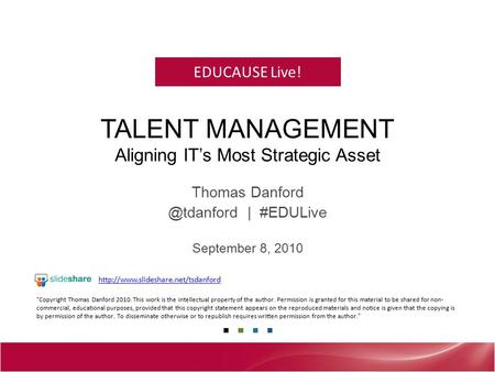 EDUCAUSE Live! TALENT MANAGEMENT Aligning IT's Most Strategic Asset Thomas | #EDULive September 8, 2010 Copyright Thomas Danford 2010.
