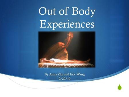  Out of Body Experiences By Anna Zhu and Eric Wang 9/20/10.