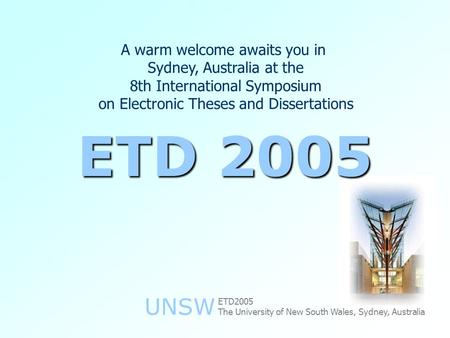 UNSW A warm welcome awaits you in Sydney, Australia at the 8th International Symposium on Electronic Theses and Dissertations ETD 2005 The University of.