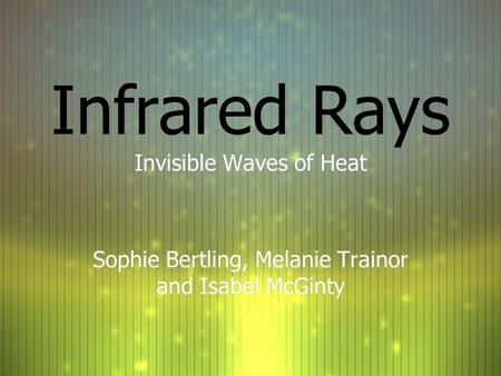 Infrared Rays Invisible Waves of Heat Sophie Bertling, Melanie Trainor and Isabel McGinty Invisible Waves of Heat Sophie Bertling, Melanie Trainor and.