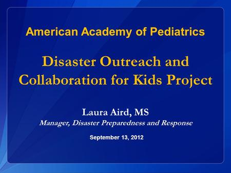 Laura Aird, MS Manager, Disaster Preparedness and Response American Academy of Pediatrics Disaster Outreach and Collaboration for Kids Project September.