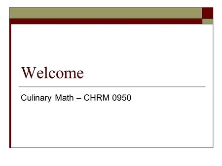Welcome Culinary Math – CHRM 0950. Agenda  Review Chapter One Problems  Chapter 2 & 3  Next week.