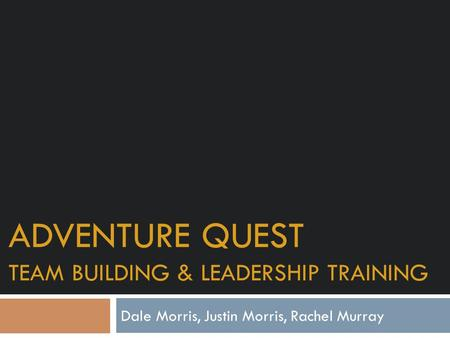 ADVENTURE QUEST TEAM BUILDING & LEADERSHIP TRAINING Dale Morris, Justin Morris, Rachel Murray.
