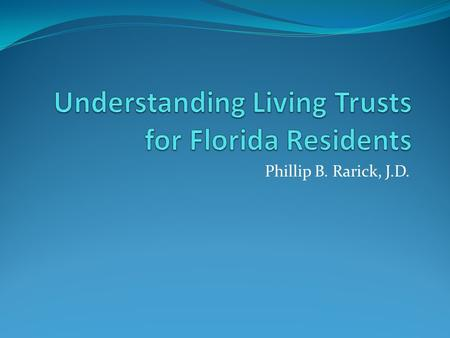 Phillip B. Rarick, J.D.. Introduction Why Living Trusts? – People want to avoid probate in the event of disability or death. Estate planning is not just.