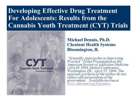 Developing Effective Drug Treatment For Adolescents: Results from the Cannabis Youth Treatment (CYT) Trials Michael Dennis, Ph.D. Chestnut Health Systems.