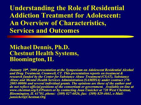 Understanding the Role of Residential Addiction Treatment for Adolescent: An Overview of Characteristics, Services and Outcomes Michael Dennis, Ph.D. Chestnut.