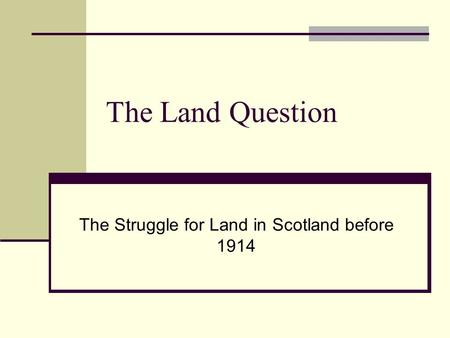 The Land Question The Struggle for Land in Scotland before 1914.