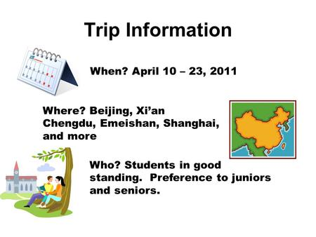 Trip Information When? April 10 – 23, 2011 Where? Beijing, Xi'an Chengdu, Emeishan, Shanghai, and more Who? Students in good standing. Preference to juniors.