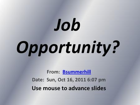 Job Opportunity? From: BsummerhillBsummerhill Date: Sun, Oct 16, 2011 6:07 pm Use mouse to advance slides.
