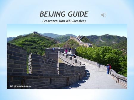 BEIJING GUIDE Presenter: Dan WEI (Jessica) * Capital of China * host of the 2008 Olympics * home of one-of-a-kind dynastic wonders.