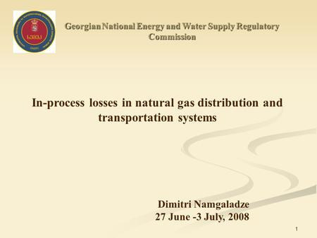 1 Georgian National Energy and Water Supply Regulatory Commission In-process losses in natural gas distribution and transportation systems Dimitri Namgaladze.