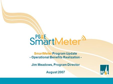 SmartMeter Program Update - Operational Benefits Realization - Jim Meadows, Program Director August 2007.