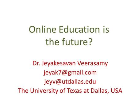 Online Education is the future? Dr. Jeyakesavan Veerasamy  The University of Texas at Dallas, USA.