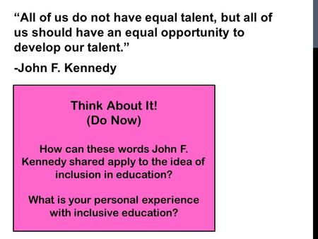 """All of us do not have equal talent, but all of us should have an equal opportunity to develop our talent."" -John F. Kennedy Think About It! (Do Now) How."