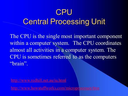 CPU Central Processing Unit The CPU is the single most important component within a computer system. The CPU coordinates almost all activities in a computer.