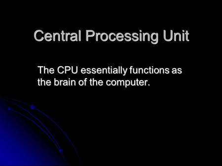 Central Processing Unit The CPU essentially functions as the brain of the computer.