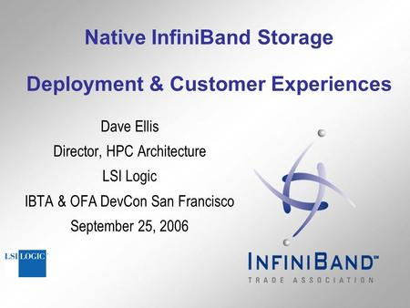 Native InfiniBand Storage Deployment & Customer Experiences Dave Ellis Director, HPC Architecture LSI Logic IBTA & OFA DevCon San Francisco September 25,