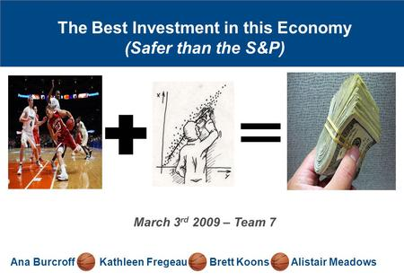 The Best Investment in this Economy (Safer than the S&P) Ana Burcroff Kathleen Fregeau Brett Koons Alistair Meadows March 3 rd 2009 – Team 7.