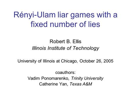 Rényi-Ulam liar games with a fixed number of lies Robert B. Ellis Illinois Institute of Technology University of Illinois at Chicago, October 26, 2005.