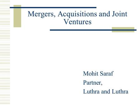Mergers, Acquisitions and Joint Ventures Mohit Saraf Partner, Luthra and Luthra.