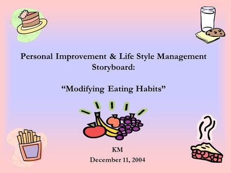 "Personal Improvement & Life Style Management Storyboard: ""Modifying Eating Habits"" KM December 11, 2004."