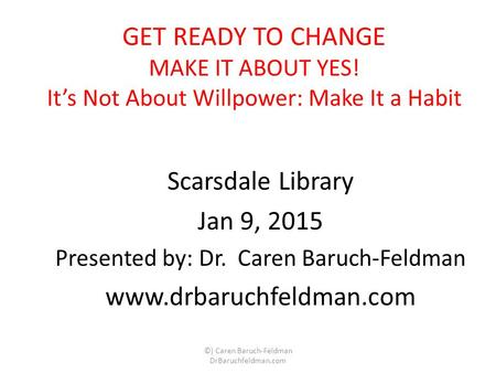 GET READY TO CHANGE MAKE IT ABOUT YES! It's Not About Willpower: Make It a Habit Scarsdale Library Jan 9, 2015 Presented by: Dr. Caren Baruch-Feldman www.drbaruchfeldman.com.
