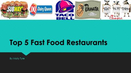 Top 5 Fast Food Restaurants By Molly Tyre. Fast food restaurants are a big part of an average American life. Whether You're a collage student and you.