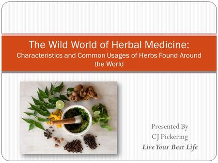 Presented By CJ Pickering Live Your Best Life The Wild World of Herbal Medicine: Characteristics and Common Usages of Herbs Found Around the World.