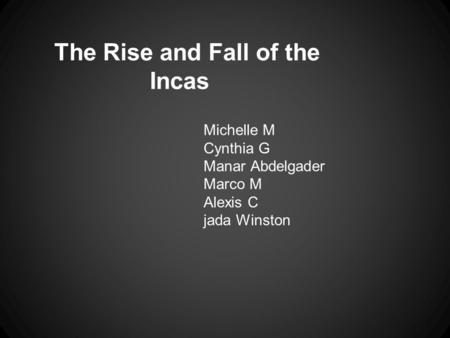 The Rise and Fall of the Incas Michelle M Cynthia G Manar Abdelgader Marco M Alexis C jada Winston.