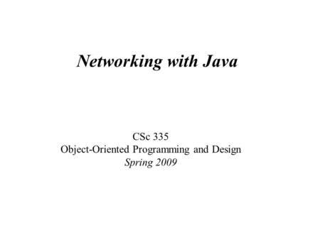 Networking with Java CSc 335 Object-Oriented Programming and Design Spring 2009.